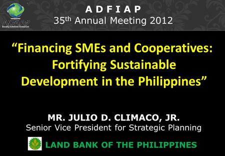 """Financing SMEs and Cooperatives: Fortifying Sustainable Development in the Philippines"" MR. JULIO D. CLIMACO, JR. Senior Vice President for Strategic."