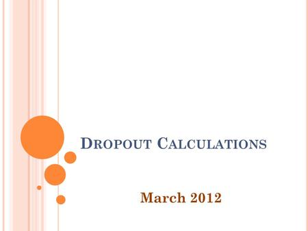 D ROPOUT C ALCULATIONS March 2012. O VERVIEW Review of Annual Dropout Rates Review of Cohort Dropout Rates Data Corrections.