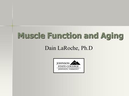 Muscle Function and Aging Dain LaRoche, Ph.D. JOHNSON, VERMONT STATE COLLEGE JOHNSON Introduction Muscle force and power production decrease with aging.