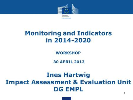 Monitoring and Indicators in 2014-2020 WORKSHOP 30 APRIL 2013 Ines Hartwig Impact Assessment & Evaluation Unit DG EMPL 1.