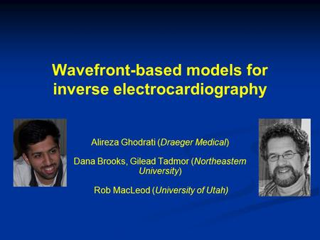 Wavefront-based models for inverse electrocardiography Alireza Ghodrati (Draeger Medical) Dana Brooks, Gilead Tadmor (Northeastern University) Rob MacLeod.