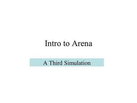 Intro to Arena A Third Simulation. Model 3 We add more features to Model 2, also from Ch. 5 of Simulation with Arena. The justification for adding features.