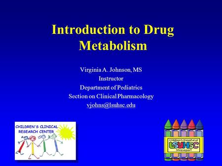 Introduction to Drug Metabolism Virginia A. Johnson, MS Instructor Department of Pediatrics Section on Clinical Pharmacology