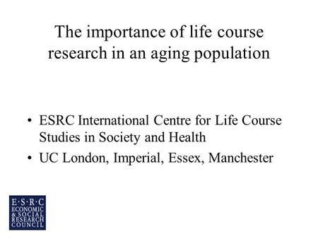 The importance of life course research in an aging population ESRC International Centre for Life Course Studies in Society and Health UC London, Imperial,
