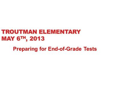 TROUTMAN ELEMENTARY MAY 6 TH, 2013 Preparing for End-of-Grade Tests.