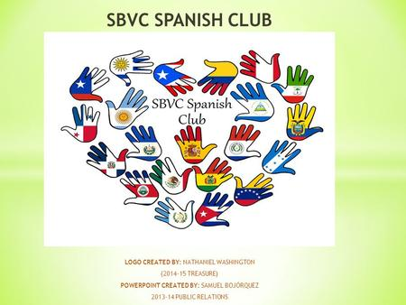 SBVC SPANISH CLUB LOGO CREATED BY: NATHANIEL WASHINGTON (2014-15 TREASURE) POWERPOINT CREATED BY: SAMUEL BOJÓRQUEZ 2013-14 PUBLIC RELATIONS.