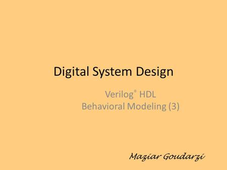 Digital System Design Verilog ® HDL Behavioral Modeling (3) Maziar Goudarzi.