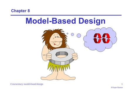 Concurrency: model-based design1 ©Magee/Kramer Chapter 8 Model-Based Design.