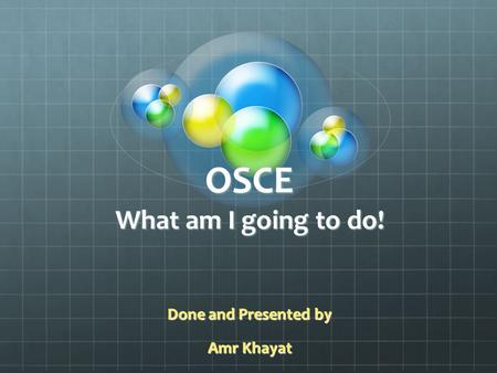 OSCE What am I going to do! Done and Presented by Amr Khayat.