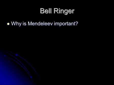Bell Ringer Why is Mendeleev important?.