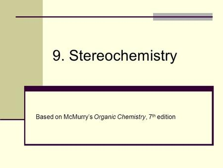 9. Stereochemistry Based on McMurry's Organic Chemistry, 7th edition.