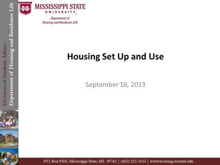 Division of Student Affairs Department of Housing and Residence Life P.O. Box 9502, Mississippi State, MS 39762 | (662) 325-3555 | www.housing.msstate.edu.
