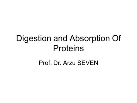 Digestion and Absorption Of Proteins Prof. Dr. Arzu SEVEN.