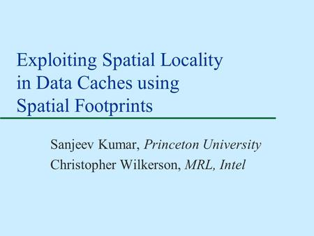 Exploiting Spatial Locality in Data Caches using Spatial Footprints Sanjeev Kumar, Princeton University Christopher Wilkerson, MRL, Intel.