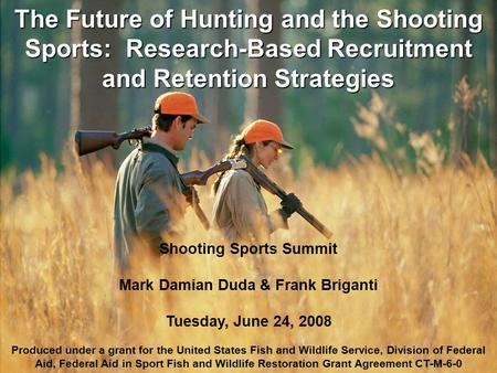 Shooting Sports Summit Mark Damian Duda & Frank Briganti Tuesday, June 24, 2008 Produced under a grant for the United States Fish and Wildlife Service,