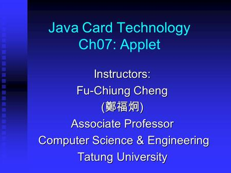 Java Card Technology Ch07: Applet Instructors: Fu-Chiung Cheng ( 鄭福炯 ) Associate Professor Computer Science & Engineering Computer Science & Engineering.