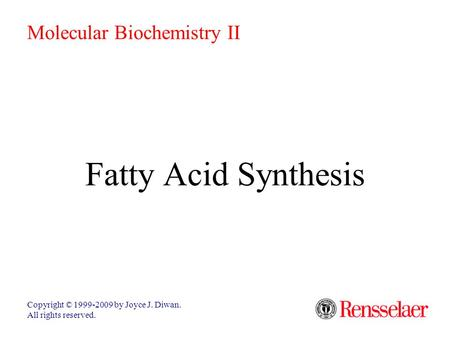 Fatty Acid Synthesis Copyright © 1999-2009 by Joyce J. Diwan. All rights reserved. Molecular Biochemistry II.