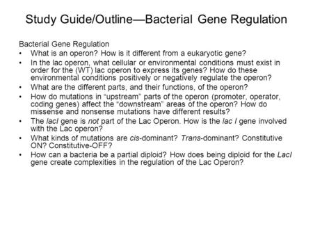 Study Guide/Outline—Bacterial Gene Regulation Bacterial Gene Regulation What is an operon? How is it different from a eukaryotic gene? In the lac operon,