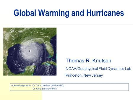 Global Warming and Hurricanes Thomas R. Knutson NOAA/Geophysical Fluid Dynamics Lab Princeton, New Jersey Acknowledgements: Dr. Chris Landsea (NOAA/NHC)