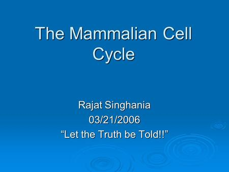 "The Mammalian Cell Cycle Rajat Singhania 03/21/2006 ""Let the Truth be Told!!"""