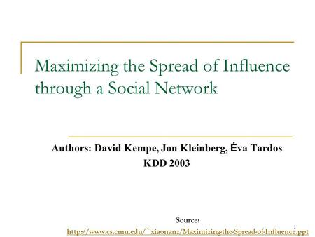 Maximizing the Spread of Influence through a Social Network Authors: David Kempe, Jon Kleinberg, É va Tardos KDD 2003 Source: