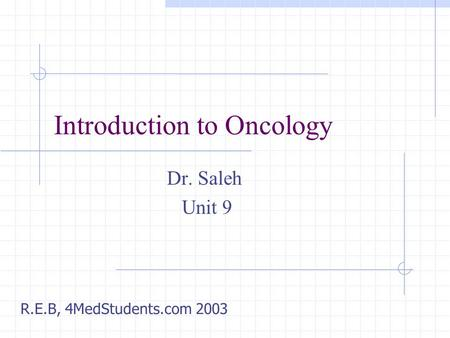 Introduction to Oncology Dr. Saleh Unit 9 R.E.B, 4MedStudents.com 2003.