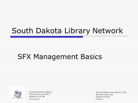 South Dakota Library Network SFX Management Basics South Dakota Library Network 1200 University, Unit 9672 Spearfish, SD 57799 www.sdln.net © South Dakota.