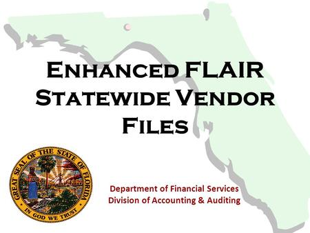 Enhanced FLAIR Statewide Vendor Files Department of Financial Services Division of Accounting & Auditing.