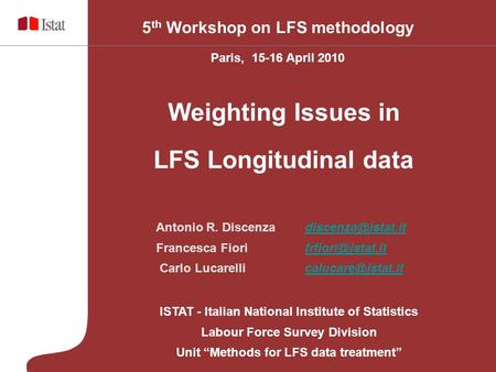 "ISTAT - Italian National Institute of Statistics Labour Force Survey Division Unit ""Methods for LFS data treatment"" 5 th Workshop on LFS methodology Paris,"