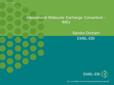 5 EBI is an Outstation of the European Molecular Biology Laboratory. Master title International Molecular Exchange Consortium - IMEx Sandra Orchard EMBL-EBI.