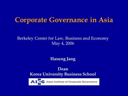 Corporate Governance in Asia Berkeley Center for Law, Business and Economy May 4, 2006 Hasung Jang Dean Korea University Business School.