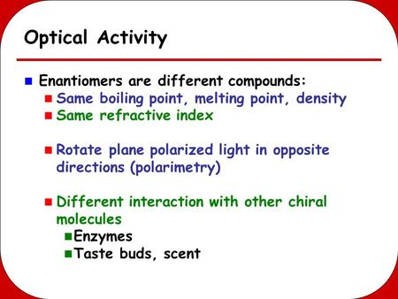 Optical Activity Enantiomers are different compounds: Same boiling point, melting point, density Same refractive index Rotate plane polarized light in.