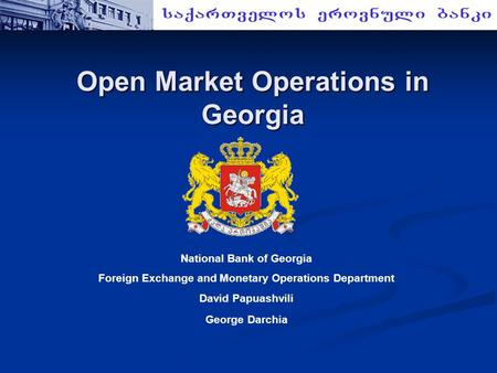 Open Market Operations in Georgia National Bank of Georgia Foreign Exchange and Monetary Operations Department David Papuashvili George Darchia.
