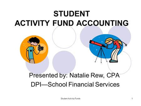 Student Activity Funds1 STUDENT ACTIVITY FUND ACCOUNTING Presented by: Natalie Rew, CPA DPI—School Financial Services.