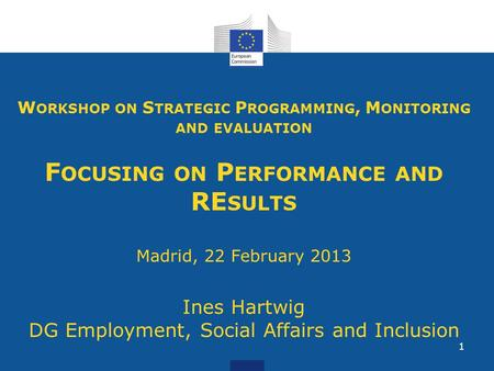 1 W ORKSHOP ON S TRATEGIC P ROGRAMMING, M ONITORING AND EVALUATION F OCUSING ON P ERFORMANCE AND RE SULTS Madrid, 22 February 2013 Ines Hartwig DG Employment,