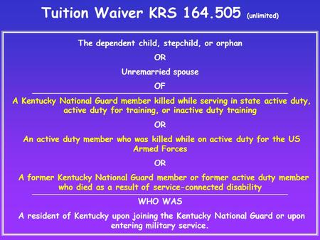Tuition Waiver KRS 164.505 (unlimited) The dependent child, stepchild, or orphan OR Unremarried spouse OF A Kentucky National Guard member killed while.