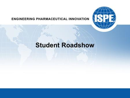 Student Roadshow. ISPE's Core Purpose Developing innovative professionals to achieve technical and operational excellence in the Pharmaceutical Industry.
