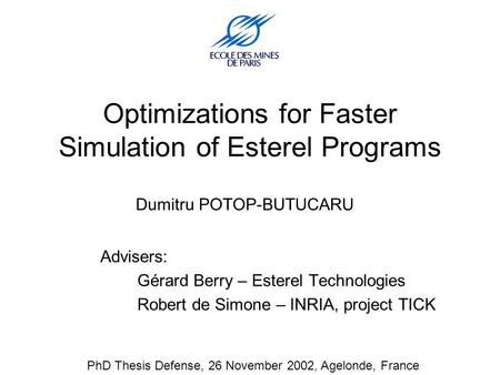 Optimizations for Faster Simulation of Esterel Programs Dumitru POTOP-BUTUCARU Advisers: Gérard Berry – Esterel Technologies Robert de Simone – INRIA,