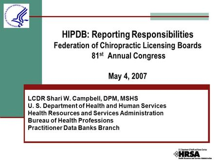 HIPDB: Reporting Responsibilities Federation of Chiropractic Licensing Boards 81 st Annual Congress May 4, 2007 LCDR Shari W. Campbell, DPM, MSHS U. S.