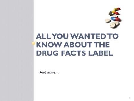 ALL YOU WANTED TO KNOW ABOUT THE DRUG FACTS LABEL And more… 1.