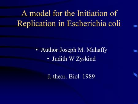 A model for the Initiation of Replication in Escherichia coli Author Joseph M. Mahaffy Judith W Zyskind J. theor. Biol. 1989.
