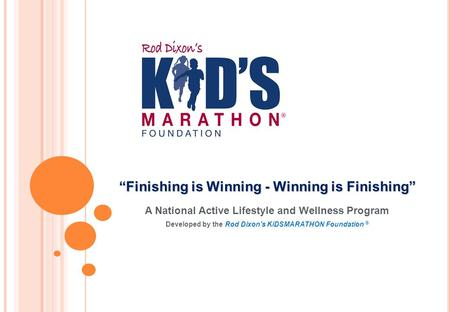 "A National Active Lifestyle and Wellness Program Developed by the Rod Dixon's KiDSMARATHON Foundation ® ""Finishing is Winning - Winning is Finishing"""