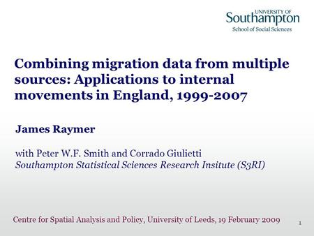 1 Combining migration data from multiple sources: Applications to internal movements in England, 1999-2007 James Raymer with Peter W.F. Smith and Corrado.