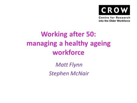 Working after 50: managing a healthy ageing workforce Matt Flynn Stephen McNair.