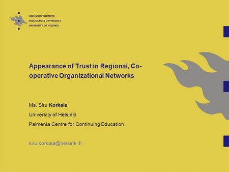 Appearance of Trust in Regional, Co- operative Organizational Networks Ms. Siru Korkala University of Helsinki Palmenia Centre for Continuing Education.