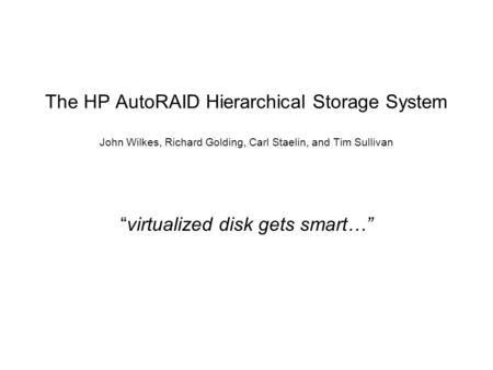"The HP AutoRAID Hierarchical Storage System John Wilkes, Richard Golding, Carl Staelin, and Tim Sullivan ""virtualized disk gets smart…"""