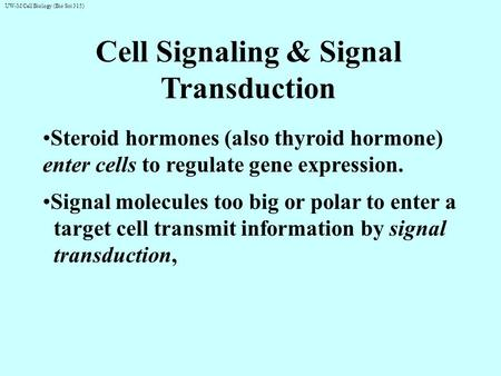 UW-M Cell Biology (Bio Sci 315) Cell Signaling & Signal Transduction Steroid hormones (also thyroid hormone) enter cells to regulate gene expression. Signal.