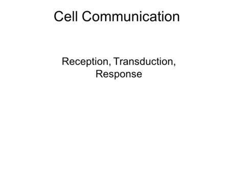 Cell Communication Reception, Transduction, Response.
