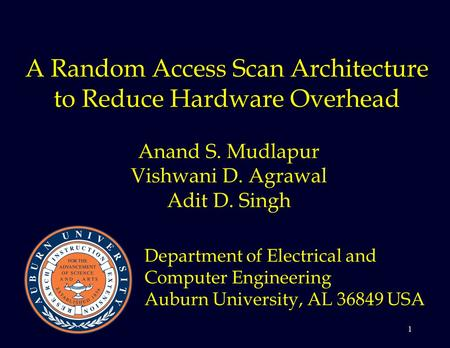 1 A Random Access Scan Architecture to Reduce Hardware Overhead Anand S. Mudlapur Vishwani D. Agrawal Adit D. Singh Department of Electrical and Computer.