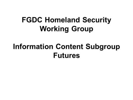 FGDC Homeland Security Working Group Information Content Subgroup Futures.